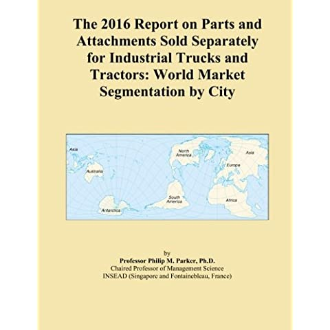The 2016 Report on Parts and Attachments Sold Separately for Industrial Trucks and Tractors: World Market Segmentation by City