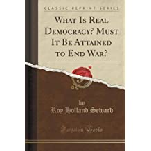 What Is Real Democracy? Must It Be Attained to End War? (Classic Reprint)