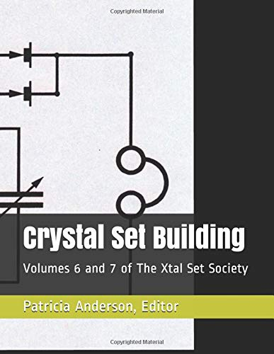 Crystal Set Building: Volumes 6 and 7 of The Xtal Set Society Xtal Set