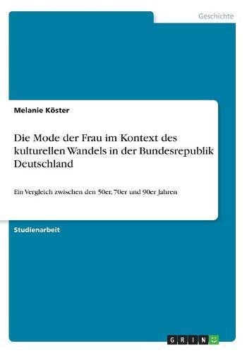 Die Mode der Frau im Kontext des kulturellen Wandels in der Bundesrepublik Deutschland: Ein Vergleich zwischen den 50er, 70er und 90er Jahren