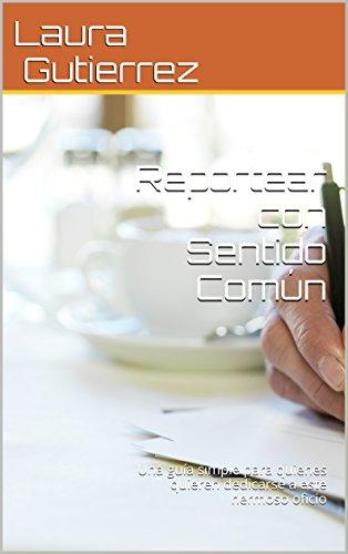 Reportear con Sentido Común: Una guía simple para quienes quieren dedicarse a este hermoso oficio