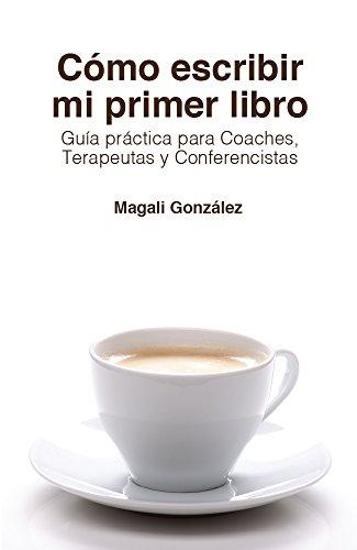 Cómo escribir mi primer libro: Guía práctica para Coaches, Terapeutas y Conferencistas por Magali González
