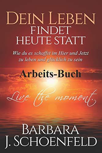 Dein Leben findet heute statt: Wie du es schaffst im Hier und Jetzt zu leben und glücklich zu sein - Das Arbeitsbuch (Leben Jetzt)