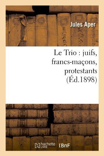 Le Trio : juifs, francs-maçons, protestants , (Éd.1898)