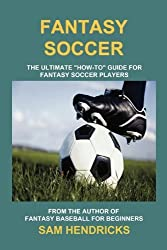 Fantasy Soccer: The Ultimate How-To Guide for Fantasy Soccer Players by Sam Hendricks (2011-08-13)