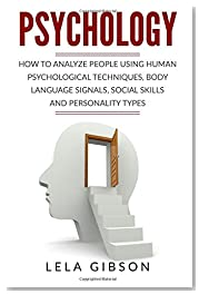 Psychology: How To Analyze People Using Human Psychological Techniques, Body Language Signals, Social Skills And Personality Types
