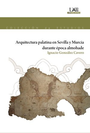 Arquitectura Palatina en Sevilla y Murcia durante época almohade (Estudios) por Ignacio González Cavero