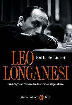 Leo Longanesi, un borghese corsaro tra fascismo e Repubblica (Le sfere) di [Liucci, Raffaele]