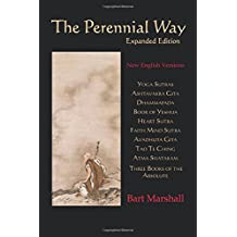The Perennial Way (Expanded Edition): New English Versions of Yoga Sutras, Dhammapada, Heart Sutra, Ashtavakra Gita, Faith Mind Sutra, Tao Te Ching, and more by Bart Marshall (2016-04-01)