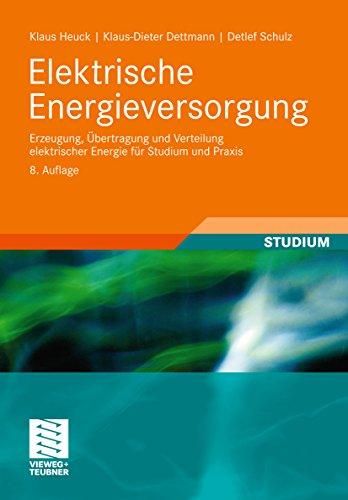 Elektrische Energieversorgung: Erzeugung, Übertragung und Verteilung elektrischer Energie für Studium und Praxis