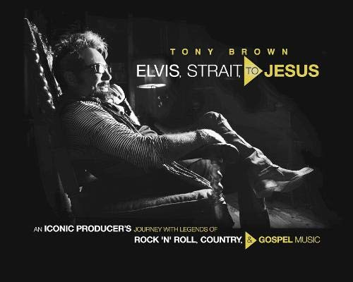 Elvis, Strait, to Jesus: An Iconic Producer's Journey with Legends of Rock 'n' Roll, Country, and Gospel Music -