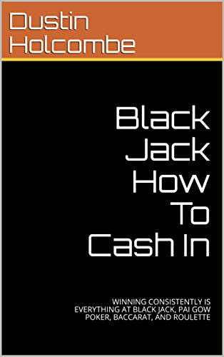 Black Jack How To Cash In: WINNING CONSISTENTLY IS EVERYTHING AT BLACK JACK, PAI GOW POKER, BACCARAT, AND ROULETTE book cover