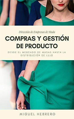 Dirección de empresas de moda: Compras y Gestión de Producto: Desde el mercado de masas hasta la distribución de lujo por Miguel Hebrero