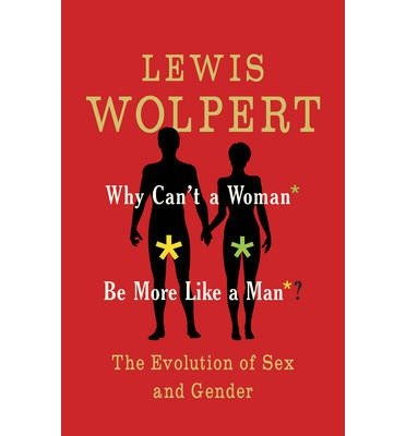 [(Why Can't a Woman be More Like a Man)] [ By (author) Lewis Wolpert ] [September, 2014]