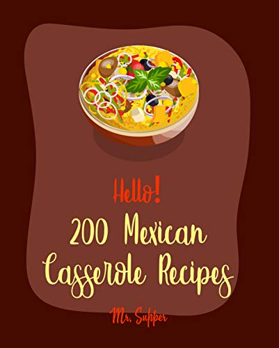 Hello! 200 Mexican Casserole Recipes: Best Mexican Casserole Cookbook Ever For Beginners [Book 1] (English Edition)