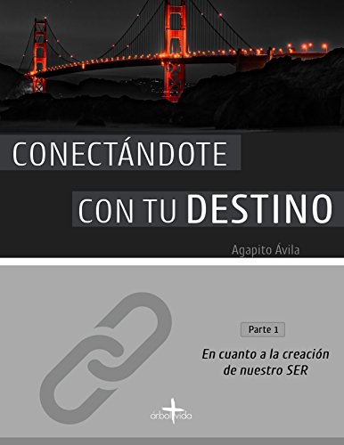 CONECTÁNDOTE CON TU DESTINO (Parte 1): En Cuanto a la Creación de Nuestro SER por Agapito Ávila