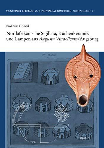 Nordafrikanische Sigillata, Küchenkeramik und Lampen aus Augusta Vindelicum/Augsburg (Münchner Beiträge zur Provinzialrömischen Archäologie, Band 6)