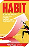 Habit. How To Create Life Changing Habits and Make Them Everlasting.