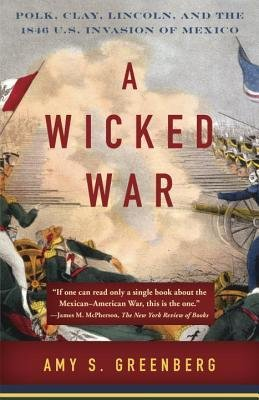 [( A Wicked War: Polk, Clay, Lincoln, and the 1846 U.S. Invasion of Mexico (Vintage) By Greenberg, Amy S ( Author ) Paperback Aug - 2013)] Paperback