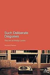 Such Deliberate Disguises: The Art of Philip Larkin (Continuum Literary Studies)