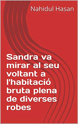 Sandra va mirar al seu voltant a l'habitació bruta plena de diverses robes (Catalan Edition) por Nahidul  Hasan