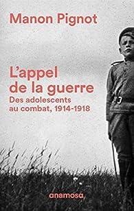 L'appel de la guerre - Des adolescents au combat, 1914-1918 par Manon Pignot