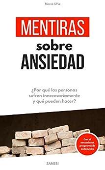 Mentiras sobre Ansiedad: ¿Porqué las personas sufren innecesariamente y qué pueden hacer? (Spanish Edition)