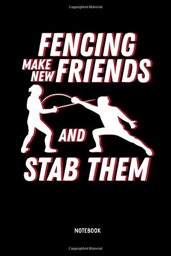 Fencing - Make New Friends And Stab Them - Notebook: Lined Fencing Journal. Fencing Training Notebook & Fence Tournament Log. Funny Fencing Sport & Novelty Gift Idea for Fencer. -