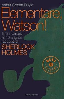 Elementare, Watson!: Tutti i romanzi e i 10 migliori racconti di Sherlock Holmes (Oscar bestsellers Vol. 2228) (Italian Edition)
