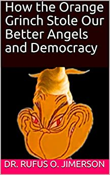 How the Orange Grinch Stole Our  Better Angels and Democracy by [Jimerson, Dr. Rufus O.]