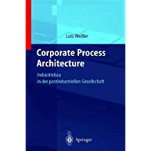 Corporate Process Architecture: Industriebau in der post-industriellen Gesellschaft