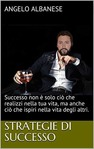 Strategie di successo: Successo non è solo ciò che realizzi nella tua vita, ma anche ciò che ispiri nella vita degli altri. di [Albanese, Angelo]