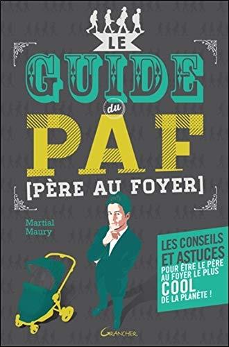 Le guide du PAF (Père Au Foyer) - Les conseils et astuces pour être le père le plus heureux de la planète ! par Martial Maury
