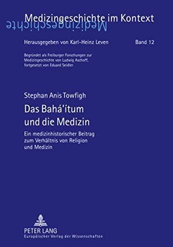 Das Bahá'ítum und die Medizin: Ein medizinhistorischer Beitrag zum Verhältnis von Religion und Medizin (Medizingeschichte im Kontext)