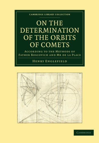 On the Determination of the Orbits of Comets: According To The Methods Of Father Boscovich And Mr De La Place (Cambridge Library Collection - Astronomy)