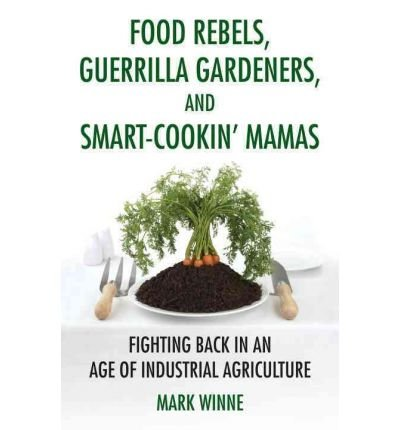 Food Rebels, Guerrilla Gardeners, and Smart-Cookin' Mamas: Fighting Back in an Age of Industrial Agriculture (Paperback) - Common par By (author) Mark Winne