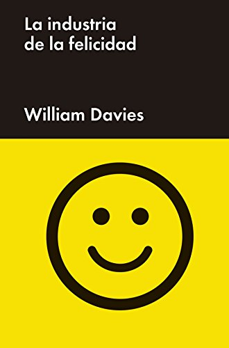 La industria de la felicidad: Cómo el gobierno y las grandes empresas nos vendieron el bienestar (Ensayo General) por William Davies