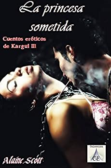 La princesa sometida (Cuentos eróticos de Kargul nº 3) de [Scott, Alaine, Nichols, DW]