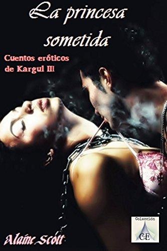 La princesa sometida (Cuentos eróticos de Kargul nº 3) por Alaine Scott