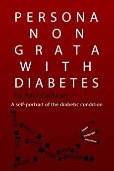 Persona Non Grata With Diabetes: A self-portrait of the diabetic condition (English Edition) di [Cathcart, Paul]