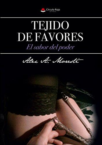 TEJIDO DE FAVORES: El sabor del poder de [A. Moresti, Alex]