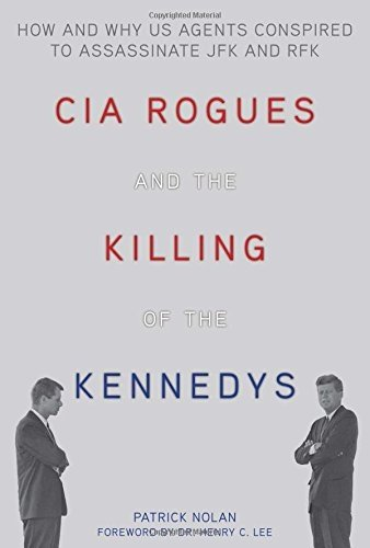 CIA Rogues and the Killing of the Kennedys: How and Why US Agents Conspired to Assassinate JFK and RFK by Patrick Nolan (2013-11-06)