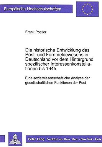 Die historische Entwicklung des Post- und Fernmeldewesens in Deutschland vor dem Hintergrund spezifischer Interessenkonstellationen bis 1945: Eine ... / Publications Universitaires Européennes)