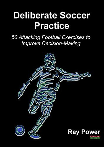 Deliberate Soccer Practice: 50 Attacking Football Exercises to Improve Decision-Making by Ray Power (2016-09-25)