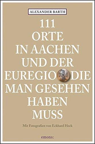 111 Orte in Aachen und der Euregio, die man gesehen haben muss: Reiseführer
