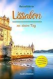 Reiseführer Lissabon an einem Tag!: Entdecke in kurzer Zeit die besten Sehenswürdigkeiten, Hotels, Restaurants, Kunst, Kultur und Ausflüge mit Kindern in der Stadt des Lichts!