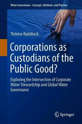 Corporations as Custodians of the Public Good?: Exploring the Intersection of Corporate Water Stewardship and Global Water Governance (Water Governance - Concepts, Methods, and Practice)