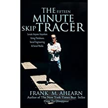 The Fifteen Minute Skip Tracer: Locate Anyone Anywhere, Using Databases, Social Engineering & Social Media