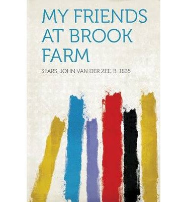 [ MY FRIENDS AT BROOK FARM ] 1835, Sears John Van Der Zee B (AUTHOR ) Jan-28-2013 Paperback -