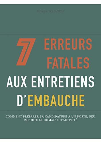 Couverture du livre 7 Erreurs Fatales aux Entretiens d'Embauche: Comment préparer sa candidature à un poste, peu importe son domaine d'activité. (Objectif Emploi)